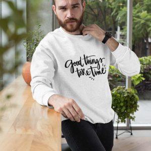 Sweatshirt Good Things take time